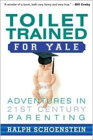 Toilet Trained For Yale: Adventures In 21st Century Parenting  by  Ralph Schoenstein