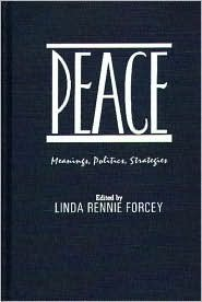 Peace: Meanings, Politics, Strategies Linda Rennie Forcey