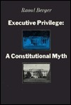 Executive Privilege: A Constitutional Myth Raoul Berger