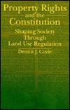 Property Rights/Constit: Shaping Society Through Land Use Regulation Dennis J. Coyle