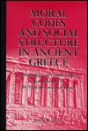 Moral Codes And Social Structure In Ancient Greece: A Sociology Of Greek Ethics From Homer To The Epicureans And Stoics  by  Joseph M. Bryant