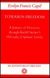 Towards Freedom: A Journey of Discovery Through Rudolf Steiners Philosophy of Spiritual Activity Evelyn Francis Capel