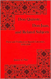 Don Quixote, Don Juan, and Related Subjects: Form and Tradition in Spanish Literature, 1330-1630  by  James A. Parr