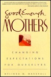 Good Enough Mothers: Changing Expectations for Ourselves Melinda M. Marshall