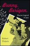 Bunny Berigan: Elusive Legend of Jazz  by  Robert Dupuis