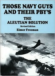 Those Navy Guys and Their PBYS: The Aleutian Solution Elmer Freeman