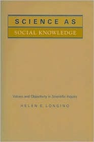 Science as Social Knowledge: Values and Objectivity in Scientific Inquiry  by  Helen E. Longino