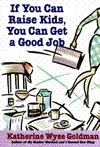 If You Can Raise Kids, You Can Get a Good Job  by  Katherine Wyse Goldman