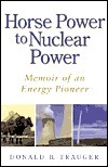 Horse Power to Nuclear Power: Memoir of an Energy Pioneer Donald B. Trauger