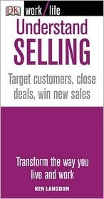 Understanding Selling: Target Customers, Close Deals, Win New Sales  by  Ken Langdon