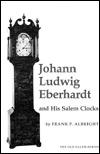 Johann Ludwig Eberhardt and His Salem Clocks  by  Frank P. Albright