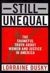 Still Unequal: The Shameful Truth About Women and Justice in America Lorraine Dusky
