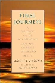 Final Journeys: A Practical Guide for Bringing Care and Comfort at the End of Life Maggie Callanan