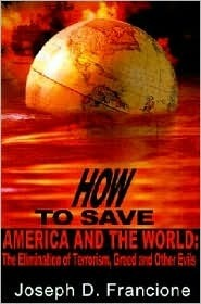 How to Save America and the World:: The Elimination of Terrorism, Greed and Other Evils Joseph Francione