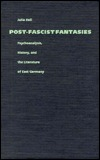 Post-Fascist Fantasies: Psychoanalysis, History, and the Literature of East Germany  by  Julia Hell