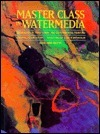 Master Class in Watermedia: Techniques in Traditional and Experimental Painting  by  Edward H. Betts