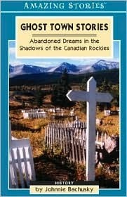 Ghost Town Stories: Abandoned Dreams in the Shadows of the Canadian Rockies Johnnie Bachusky
