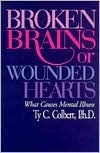 Broken Brains or Wounded Hearts: What Causes Mental Illness  by  Ty C. Colbert
