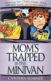 Moms Trapped in the Minivan: Surviving Your Childs Middle Years with Your Sanity and Salvation Intact  by  Cynthia Sumner