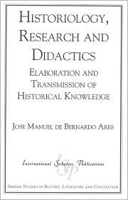 Historiology, Research and Didactics: Elaboration and Transmission of Historical Knowledge  by  José Manuel de Bernardo Ares