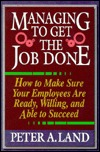 Managing to Get the Job Done: How to Make Sure Your Employees Are Ready, Willing, and Able to Succeed Peter A. Land