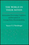 The World in Their Minds: Information Processing, Cognition, and Perception in Foreign Policy Decisionmaking Yaacov Vertzberger