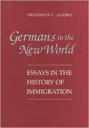 Germans in the New World: Essays in the History of Immigration  by  Frederick C. Luebke