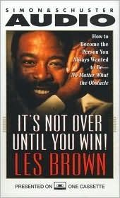 Its Not Over Until You Win!: How to Become the Person You Always Wanted to Be -- No Matter What the Obstacles Les Brown