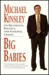 Big Babies: On Presidents, Politics, and National Crazes Michael E. Kinsley