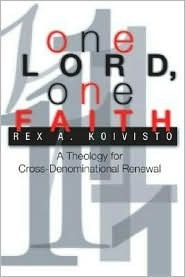 One Lord, One Faith: A Theology for Cross-Denominational Renewal  by  Rex A. Koivisto