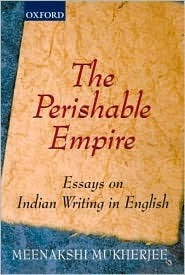 The Perishable Empire: Essays on Indian Writing in English Meenakshi Mukherjee