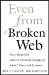 Even from a Broken Web: Brief, Respectful Solution-Oriented Therapy for Sexual Abuse and Trauma William Hudson OHanlon