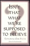 Isnt That What Were Supposed to Believe?: Exploring Our Faith  by  Don H. Alexander
