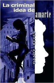 La Criminal Idea de Amarte  by  Dante Reyes
