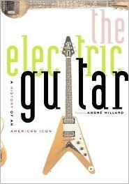 The Electric Guitar: A History of an American Icon  by  Andre Millard