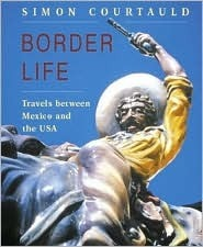 Border Life: Travels Between Mexico and the USA Simon Courtauld