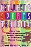 Children and Sports Training: How Your Future Champions Should Exercise to Be Healthy, Fit and Happy  by  Jozef Drabik