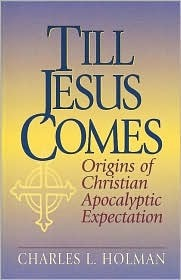 Till Jesus Comes: Origins Of Christian Apocalyptic Expectation Charles L. Holman