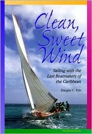 Clean, Sweet Wind: Sailing with the Last Boatmakers of the Carribean Douglas C. Pyle
