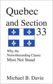 Quebec and Section 33: Why the Notwithstanding Clause Must Not Stand  by  Michael B. Davie