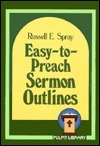 Easy-To-Preach Sermon Outlines  by  Russell E. Spray