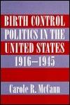 Birth Control Politics In The United States, 1916 1945  by  Carole R. McCann