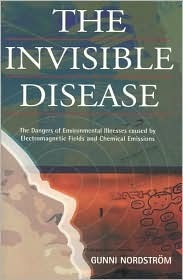 The Invisible Disease: The Dangers of Environmental Illnesses Caused Electromagnetic Fields and Chemical Emissions by Gunni Nordstrom