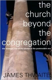 Church Beyond the Congregation: The Strategic Role of the Church in the Postmodern Era  by  James Thwaites