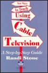 New Ways to Teach Using Cable Television: A Step-By-Step Guide  by  Randi Stone