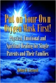Put on Your Own Oxygen Mask First!: Physical, Emotional and Spiritual Healing for Single Parents and Their Families Robin D. Lessord