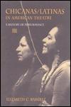 Chicanas/Latinas in American Theatre: A History of Performance Elizabeth C. Ramirez
