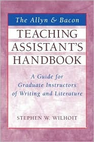 The Allyn & Bacon Teaching Assistants Handbook: A Guide for Graduate Instructors of Writing and Literature Stephen Wilhoit