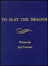 To Slay the Dragon: Poems  by  Jay Liveson