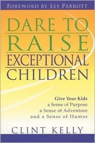 Dare to Raise Exceptional Children: Give Your Kids a Sense of Purpose, a Sense of Adventure, and a Sense of Humor Clint Kelly